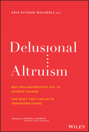 Delusional Altruism: Why Philanthropists Fail To Achieve Change and What They Can Do To Transform Giving
