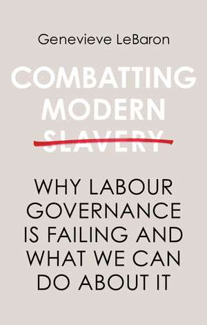 Combatting Modern Slavery: Why Labour Governance is Failing and What We Can Do About It