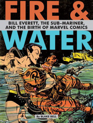 Fire & Water: Bill Everett, The Sub-Mariner and the Birth of Marvel Comics
