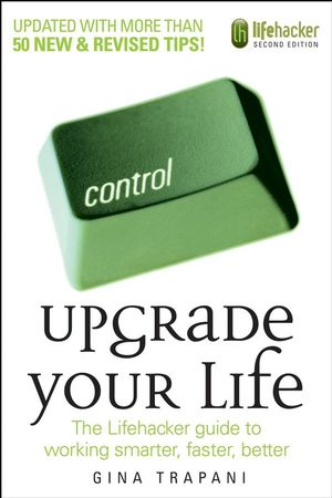 Upgrade Your Life: The Lifehacker Guide to Working Smarter, Faster, Better, 2nd Edition (0470238364) cover image