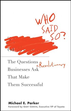 Who Said So?: The Questions Revolutionary Businesses Ask That Make Them Successful (0470257164) cover image