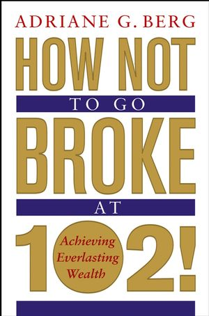 How Not to Go Broke at 102!: Achieving Everlasting Wealth
