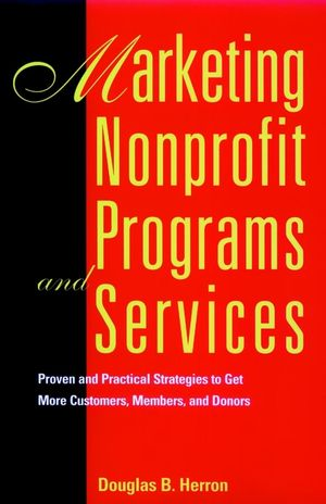 Marketing Nonprofit Programs and Services: Proven and Practical Strategies to Get More Customers, Members, and Donors