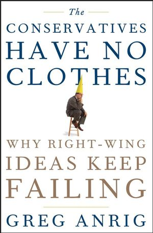 The Conservatives Have No Clothes: Why Right-Wing Ideas Keep Failing (0470044365) cover image