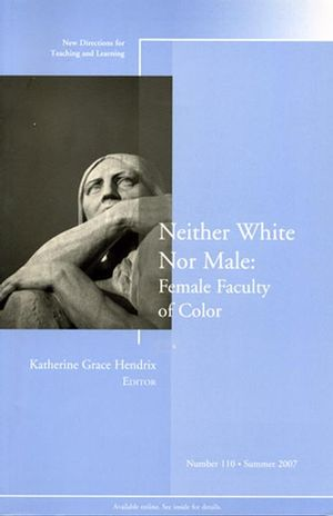 Neither White Nor Male: Female Faculty of Color: New Directions for Teaching and Learning, Number 110
