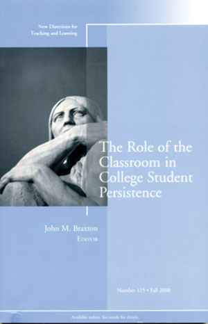 The Role of the Classroom in College Student Persistence: New Directions for Teaching and Learning, Number 115