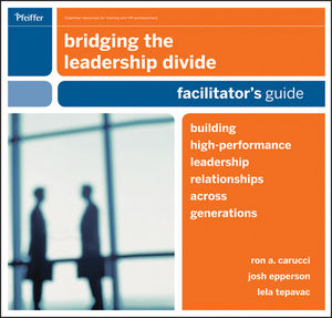 Bridging the Leadership Divide: Building High-Performance Leadership Relationships Across Generations Facilitators Guide Set