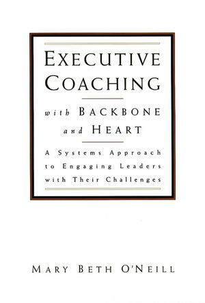 Executive Coaching with Backbone and Heart: A Systems Approach to Engaging Leaders with Their Challenges (0787950165) cover image