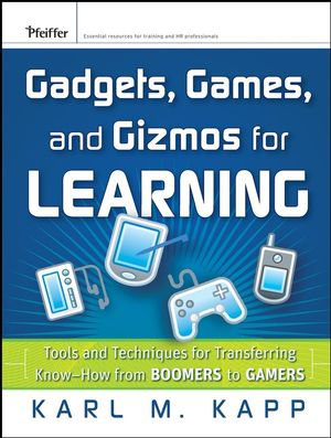 Gadgets, Games and Gizmos for Learning: Tools and Techniques for Transferring Know-How from Boomers to Gamers (0787995665) cover image