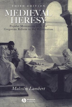 Medieval Heresy: Popular Movements from the Gregorian Reform to the Reformation, 3rd Edition