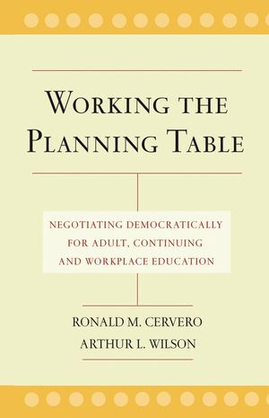Working the Planning Table: Negotiating Democratically for Adult, Continuing, and Workplace Education (0787962066) cover image