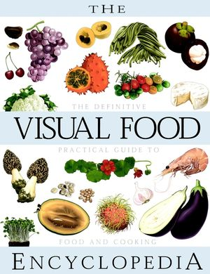 The Visual Food Encyclopedia: The Definitive Practical Guide to Food and Cooking