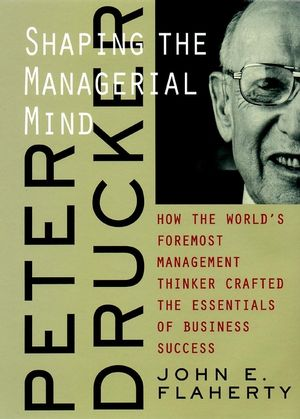 Peter Drucker: Shaping the Managerial Mind--How the World's Foremost Management Thinker Crafted the Essentials of Business Success (0787960667) cover image