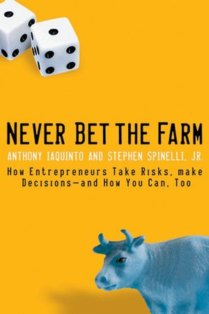 Never Bet the Farm: How Entrepreneurs Take Risks, Make Decisions -- and How You Can, Too