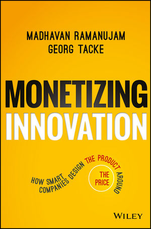 Monetizing Innovation: How Smart Companies Design the Product Around the Price (1119240867) cover image