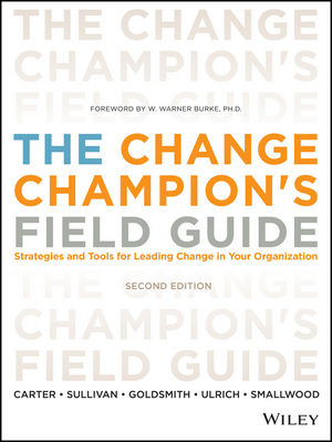 The Change Champion's Field Guide: Strategies and Tools for Leading Change in Your Organization, 2nd Edition