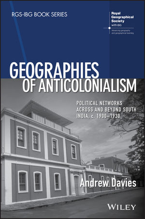 Geographies of Anticolonialism: Political Networks Across and Beyond South India, c. 1900-1930