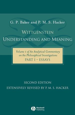 Wittgenstein: Understanding and Meaning: Volume 1 of an Analytical Commentary on the Philosophical Investigations, Part I: Essays, 2nd Edition