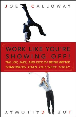 Work Like You're Showing Off!: The Joy, Jazz, and Kick of Being Better Tomorrow Than You Were Today