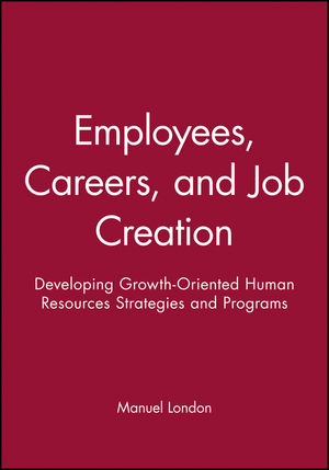 Employees, Careers, and Job Creation: <span class='search-highlight'>Developing</span> Growth-Oriented <span class='search-highlight'>Human</span> <span class='search-highlight'>Resources</span> Strategies