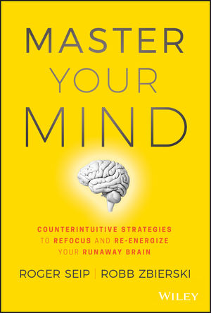 Master Your Mind: Counterintuitive Strategies to Refocus and Re-Energize Your Runaway Brain