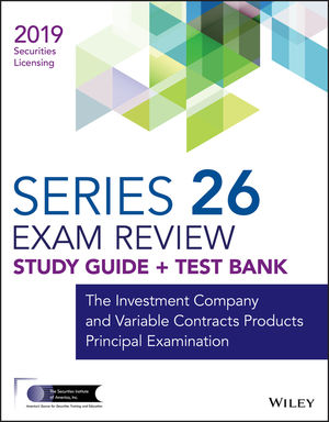 Wiley Series 26 Securities Licensing Exam Review 2019 + Test Bank: The Investment Company and Variable Contracts Products Principal Examination