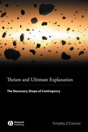 Theism and Ultimate Explanation: The Necessary Shape of Contingency (144434546X) cover image