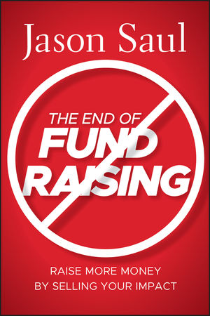 The End of Fundraising: Raise More Money by Selling Your Impact (0470597070) cover image