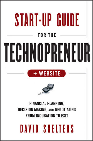 Start-Up Guide for the Technopreneur: Financial Planning, Decision Making, and Negotiating from Incubation to Exit, + Website