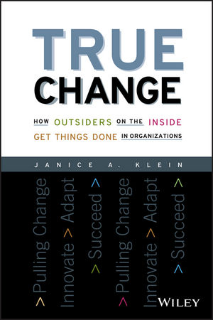 True Change: How Outsiders on the Inside Get Things Done in Organizations