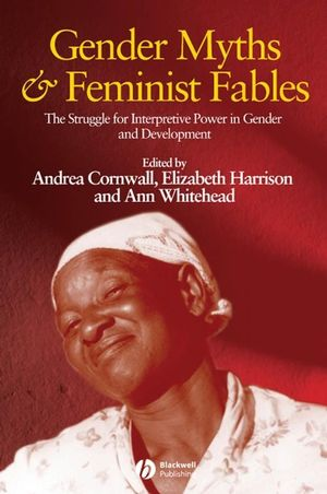 Gender Myths and Feminist Fables: The Struggle for Interpretive Power in Gender and Development (1405169370) cover image