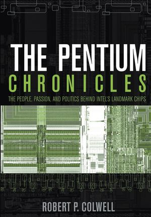 The Pentium Chronicles: The People, Passion, and Politics Behind Intel
