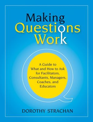 Making Questions Work: A Guide to How and What to Ask for Facilitators, Consultants, Managers, Coaches, and Educators (0787987271) cover image