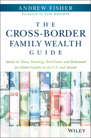 The Cross-Border Family Wealth Guide: Advice on Taxes, <span class='search-highlight'>Investing</span>, Real Estate, and Retirement for Global Families in the U.S. and Abroad