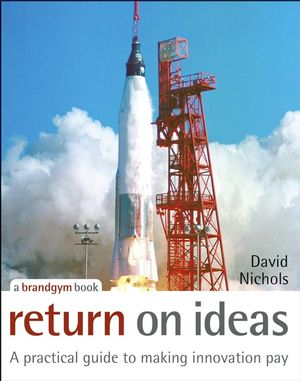 Return on Ideas: A Practical Guide to Making Innovation Pay