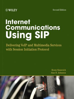 Internet Communications Using SIP: Delivering VoIP and Multimedia Services with Session Initiation Protocol, 2nd Edition