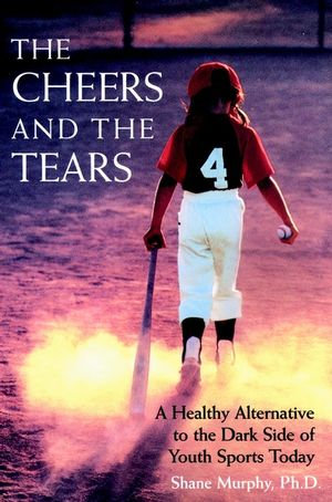 The Cheers and the Tears: A Healthy Alternative to the Dark Side of Youth Sports Today (0787940372) cover image