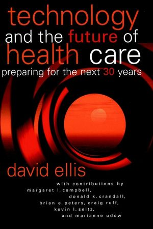 Technology and the Future of Health Care: Preparing for the Next 30 Years  (0787957372) cover image