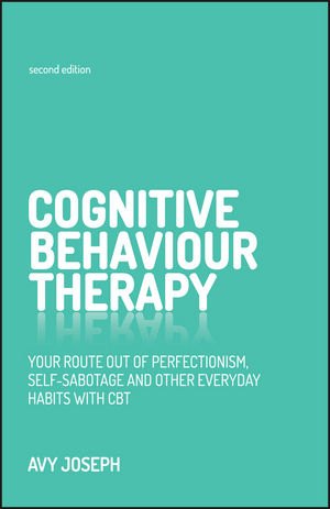 Cognitive Behaviour Therapy: Your Route Out of Perfectionism, Self-Sabotage and Other Everyday Habits with CBT, 2nd Edition