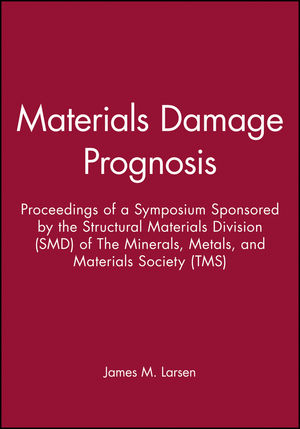 Materials Damage Prognosis: Proceedings of a Symposium Sponsored by the Structural Materials Division (SMD) of The Minerals, Metals, and Materials Society (TMS)