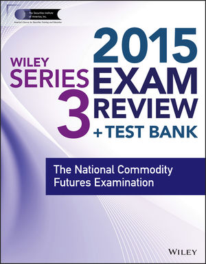 Wiley Series 3 Exam Review 2015 + Test Bank: The National Commodity Futures Examination