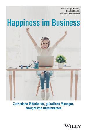 Happiness im Business: Zufriedene Mitarbeiter - glückliche Manager - erfolgreiche Unternehmen