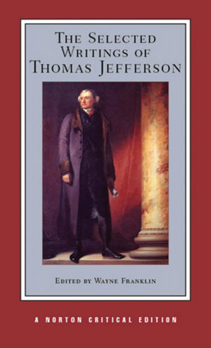 The Selected Writings of Thomas Jefferson, A Norton Critical Edition