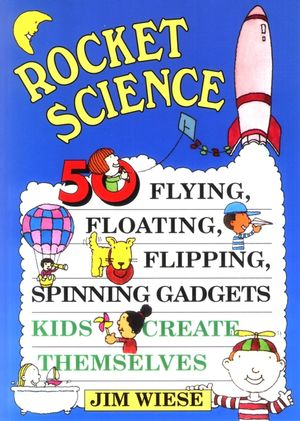 Rocket Science: 50 Flying, Floating, Flipping, Spinning Gadgets Kids Create Themselves (0471113573) cover image