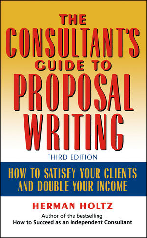 The Consultant's Guide to Proprosal Writing: How to Satisfy Your Clients and Double Your Income, 3rd Edition