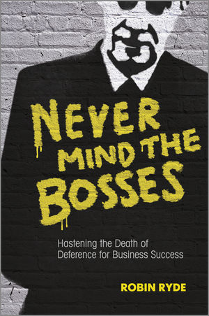 Never Mind the Bosses: Hastening the Death of Deference for Business Success (1118474473) cover image