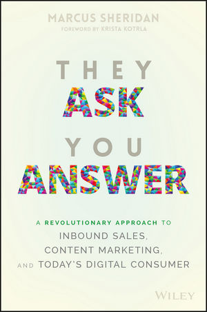 They Ask You Answer: A Revolutionary Approach to Inbound Sales, Content Marketing, and Today
