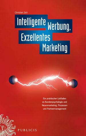 Intelligente Werbung, Exzellentes Marketing: Ein Praktischer Leitfaden zu Kundenpsychologie und Neuromarketing, Prozessen und Partnermanagement
