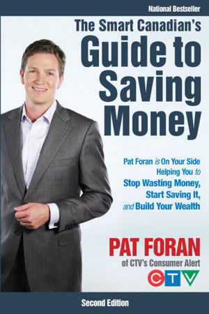 The Smart Canadian's Guide to Saving Money: Pat Foran is On Your Side, Helping You to Stop Wasting Money, Start Saving It, and Build Your Wealth, 2nd Edition