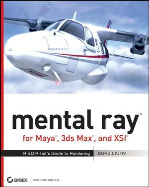 mental ray for Maya, 3ds Max, and XSI: A 3D Artist